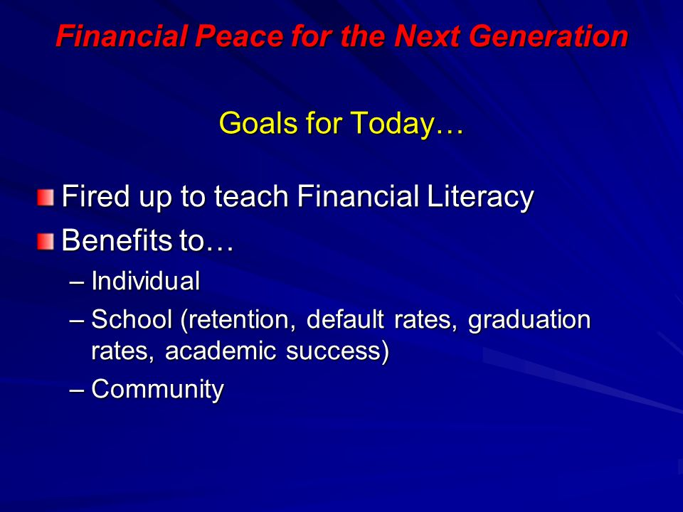 Financial Peace for the Next Generation Goals for Today… Fired up to teach Financial Literacy Benefits to… –Individual –School (retention, default rat