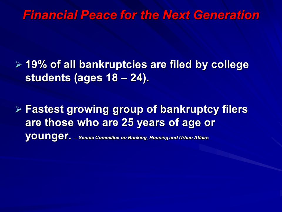 Financial Peace for the Next Generation  19% of all bankruptcies are filed by college students (ages 18 – 24).  Fastest growing group of bankruptcy