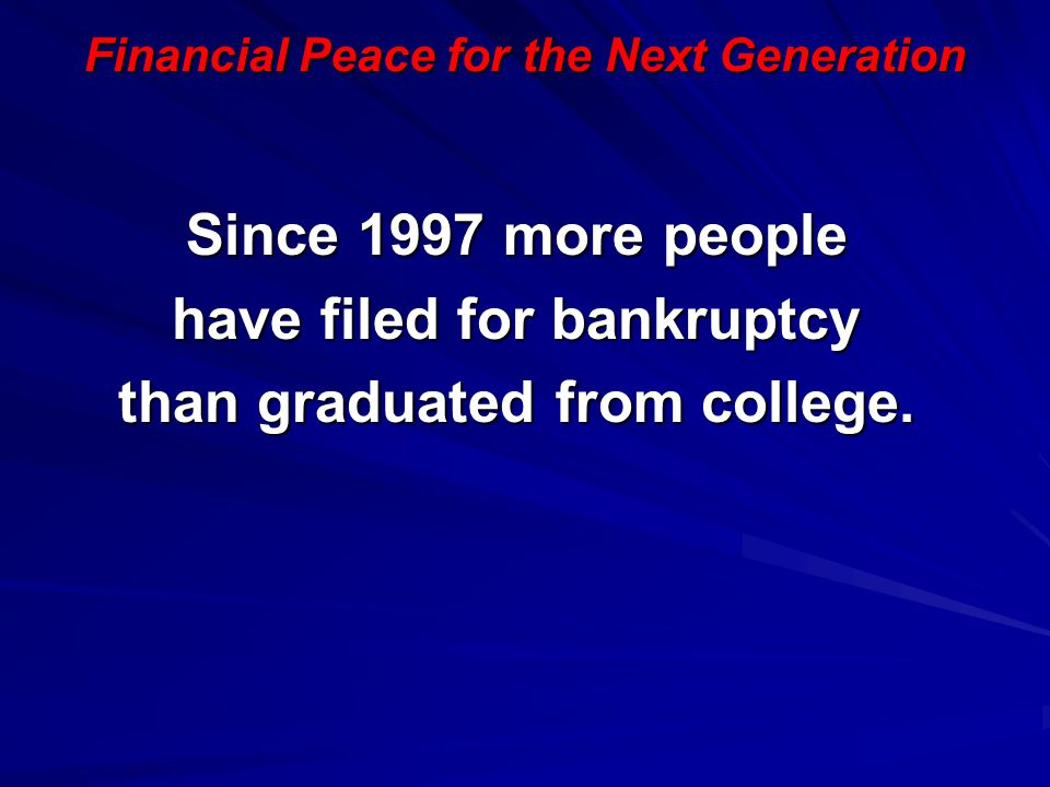 Financial Peace for the Next Generation Since 1997 more people have filed for bankruptcy than graduated from college.