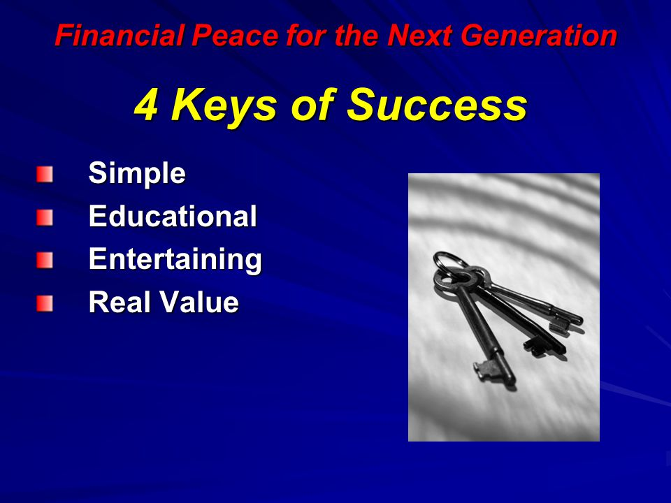 Financial Peace for the Next Generation 4 Keys of Success Simple Simple Educational Educational Entertaining Entertaining Real Value Real Value