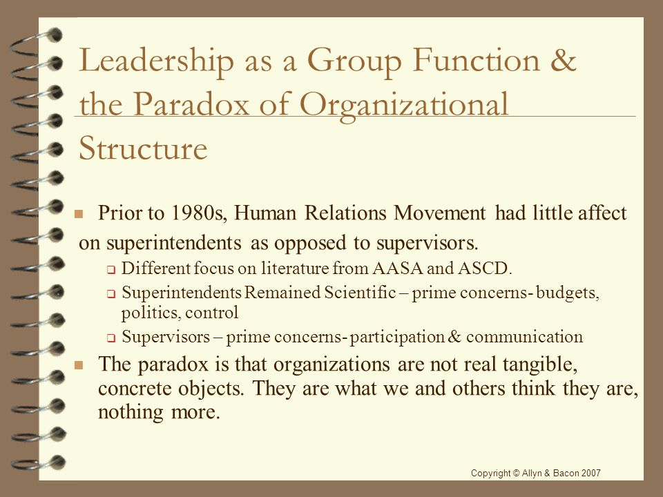 Leadership as a Group Function & the Paradox of Organizational Structure Prior to 1980s, Human Relations Movement had little affect on superintendents as opposed to supervisors.