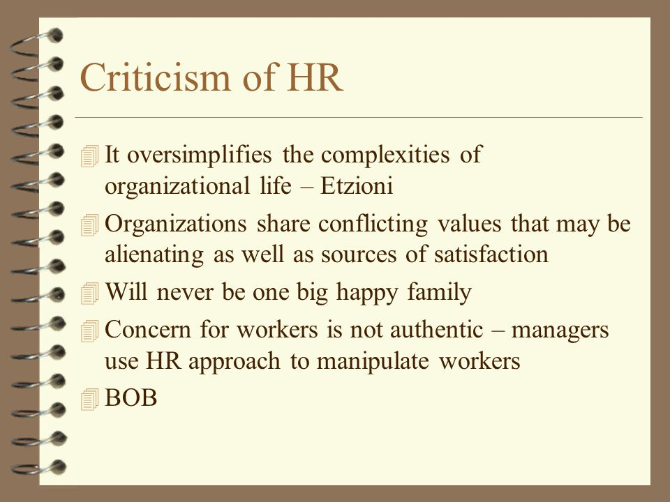 Criticism of HR 4 It oversimplifies the complexities of organizational life – Etzioni 4 Organizations share conflicting values that may be alienating as well as sources of satisfaction 4 Will never be one big happy family 4 Concern for workers is not authentic – managers use HR approach to manipulate workers 4 BOB