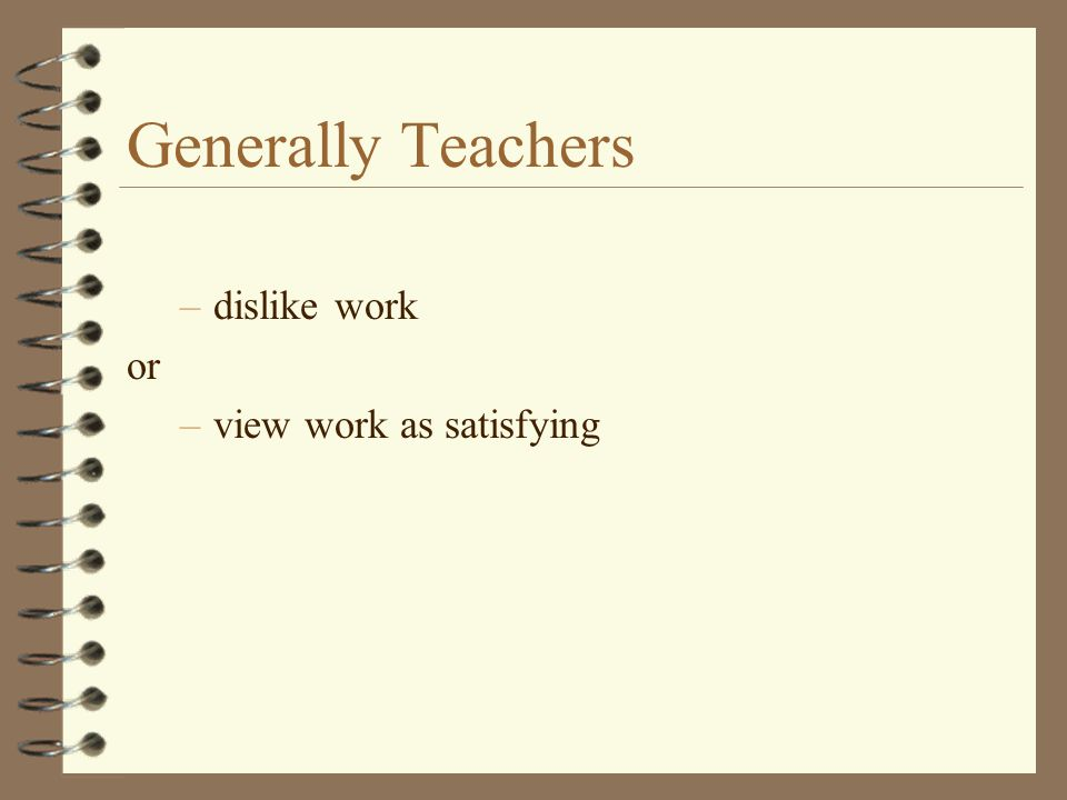 Generally Teachers –dislike work or –view work as satisfying