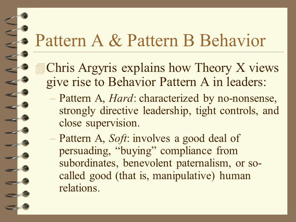 Pattern A & Pattern B Behavior 4 Chris Argyris explains how Theory X views give rise to Behavior Pattern A in leaders: –Pattern A, Hard: characterized by no-nonsense, strongly directive leadership, tight controls, and close supervision.