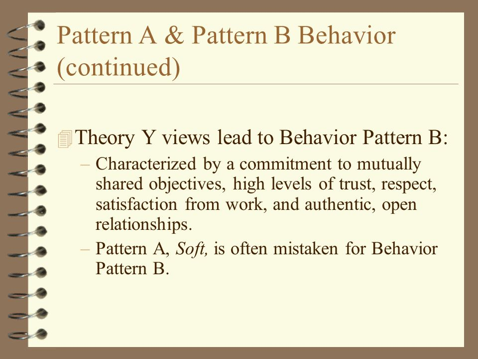 Pattern A & Pattern B Behavior (continued) 4 Theory Y views lead to Behavior Pattern B: –Characterized by a commitment to mutually shared objectives, high levels of trust, respect, satisfaction from work, and authentic, open relationships.