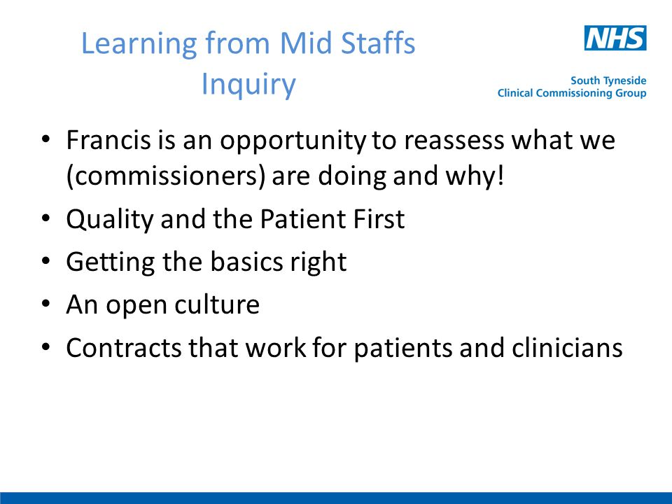 Learning from Mid Staffs Inquiry Francis is an opportunity to reassess what we (commissioners) are doing and why! Quality and the Patient First Gettin