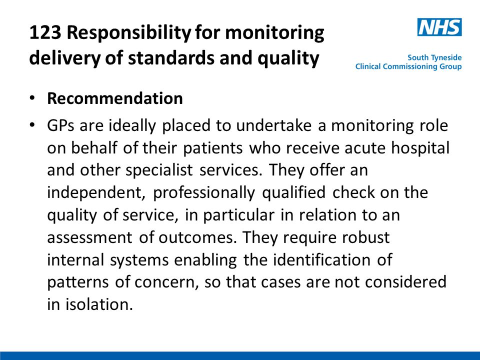 123 Responsibility for monitoring delivery of standards and quality Recommendation GPs are ideally placed to undertake a monitoring role on behalf of