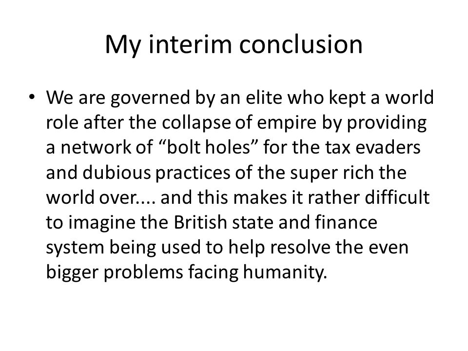 My interim conclusion We are governed by an elite who kept a world role after the collapse of empire by providing a network of bolt holes for the tax evaders and dubious practices of the super rich the world over....
