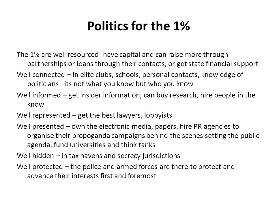 Politics for the 1% The 1% are well resourced- have capital and can raise more through partnerships or loans through their contacts, or get state financial support Well connected – in elite clubs, schools, personal contacts, knowledge of politicians –its not what you know but who you know Well informed – get insider information, can buy research, hire people in the know Well represented – get the best lawyers, lobbyists Well presented – own the electronic media, papers, hire PR agencies to organise their propoganda campaigns behind the scenes setting the public agenda, fund universities and think tanks Well hidden – in tax havens and secrecy jurisdictions Well protected – the police and armed forces are there to protect and advance their interests first and foremost