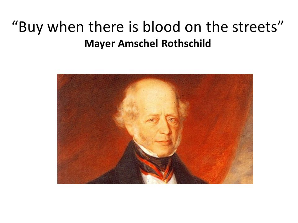 Buy when there is blood on the streets Mayer Amschel Rothschild