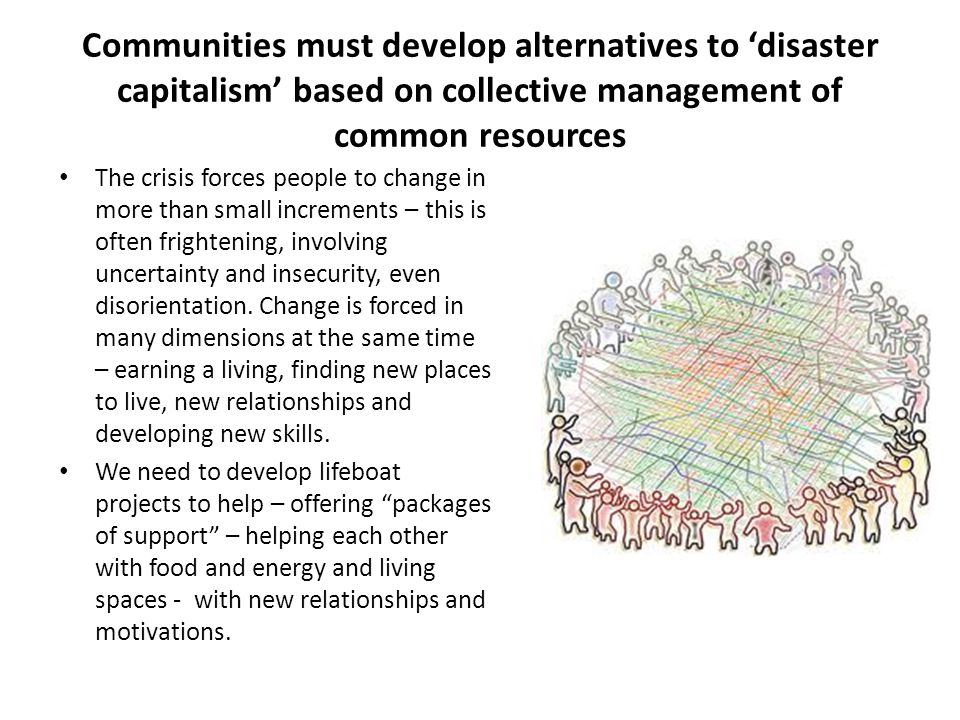 Communities must develop alternatives to 'disaster capitalism' based on collective management of common resources The crisis forces people to change in more than small increments – this is often frightening, involving uncertainty and insecurity, even disorientation.