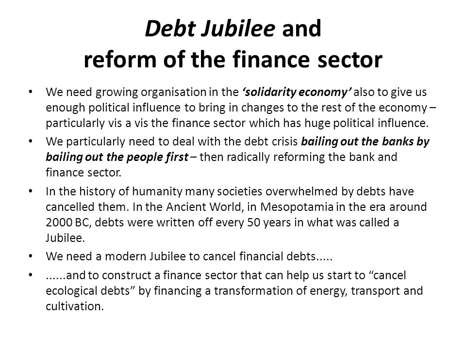 Debt Jubilee and reform of the finance sector We need growing organisation in the 'solidarity economy' also to give us enough political influence to bring in changes to the rest of the economy – particularly vis a vis the finance sector which has huge political influence.
