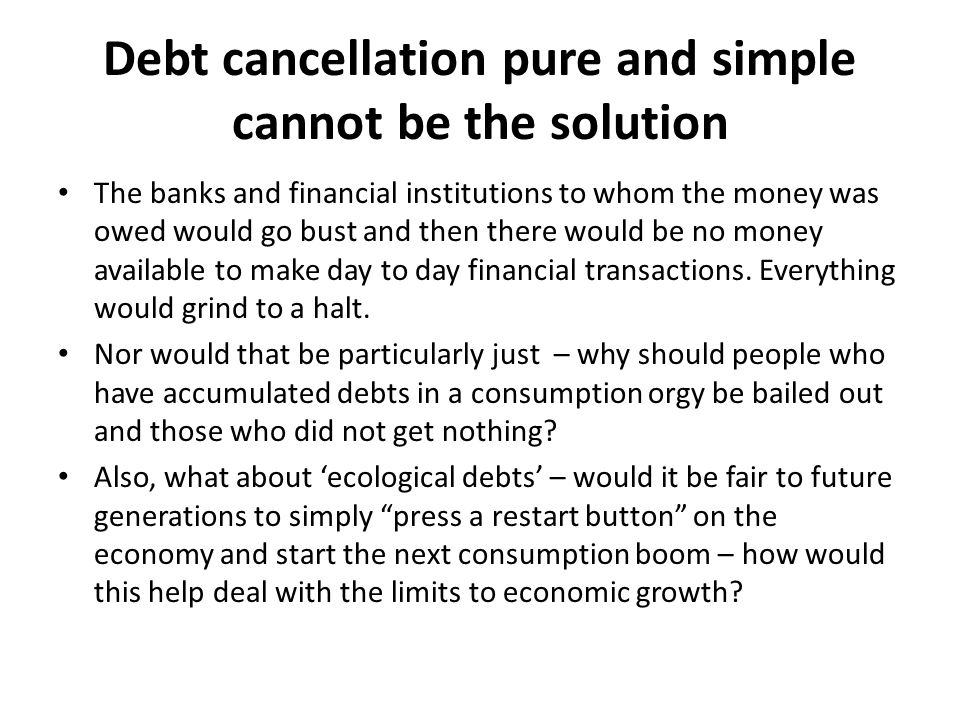 Debt cancellation pure and simple cannot be the solution The banks and financial institutions to whom the money was owed would go bust and then there would be no money available to make day to day financial transactions.