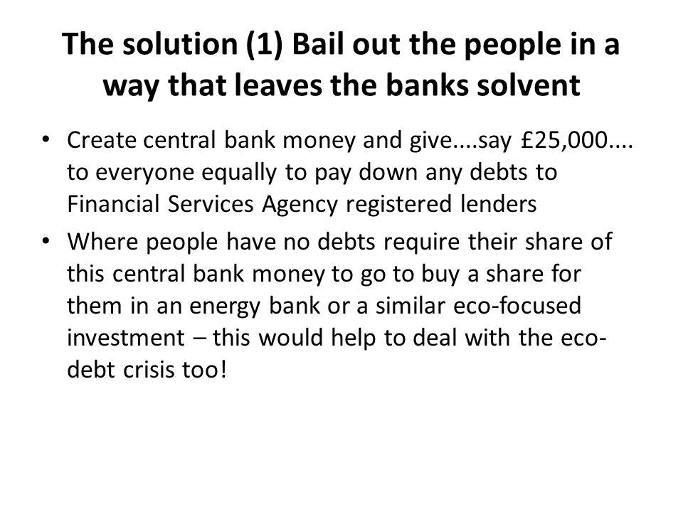 The solution (1) Bail out the people in a way that leaves the banks solvent Create central bank money and give....say £25,000....