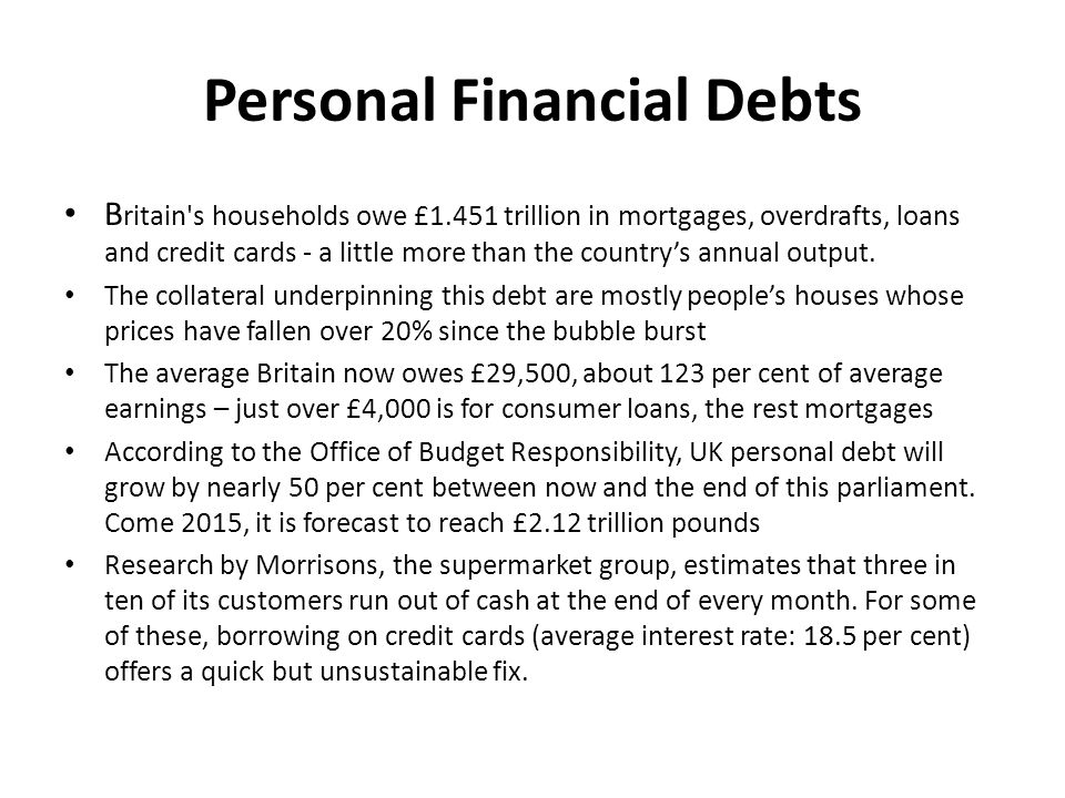 Personal Financial Debts B ritain s households owe £1.451 trillion in mortgages, overdrafts, loans and credit cards - a little more than the country's annual output.