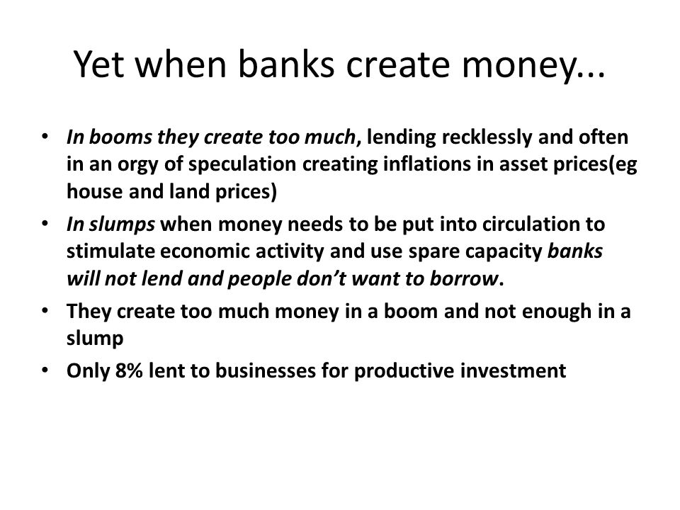 Yet when banks create money... In booms they create too much, lending recklessly and often in an orgy of speculation creating inflations in asset pric