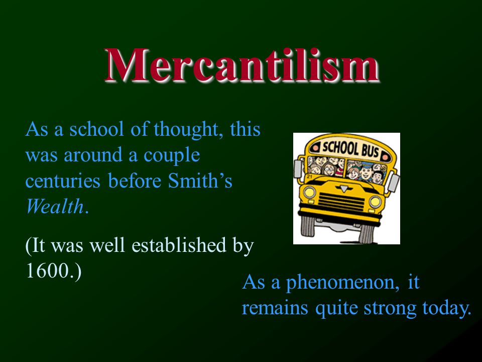 MercantilismMercantilism As a school of thought, this was around a couple centuries before Smith's Wealth.