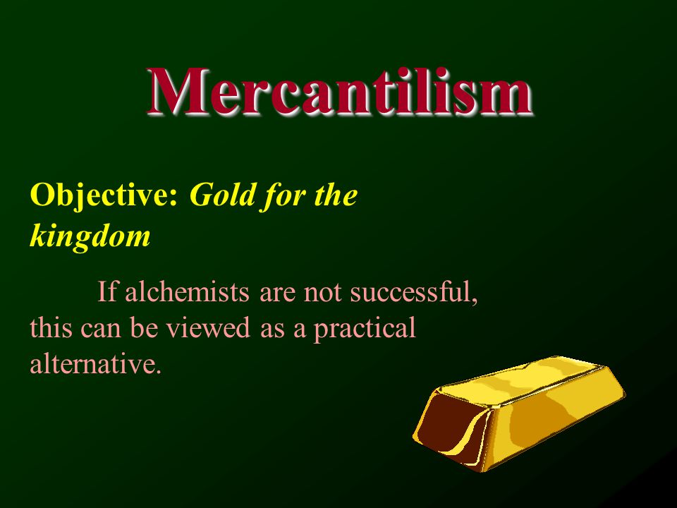 MercantilismMercantilism Objective: Gold for the kingdom If alchemists are not successful, this can be viewed as a practical alternative.