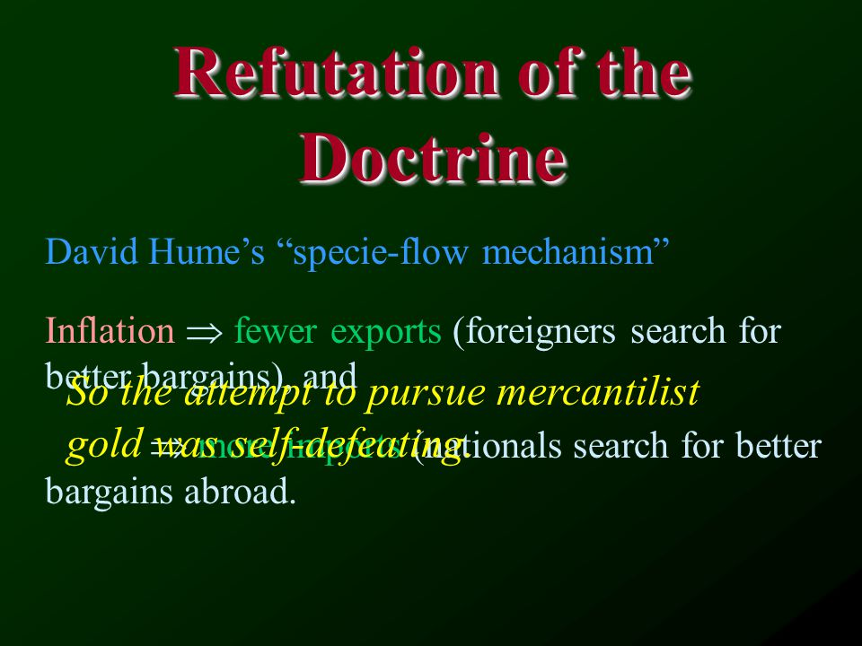 Refutation of the Doctrine David Hume's specie-flow mechanism Inflation  fewer exports (foreigners search for better bargains), and  more imports (nationals search for better bargains abroad.