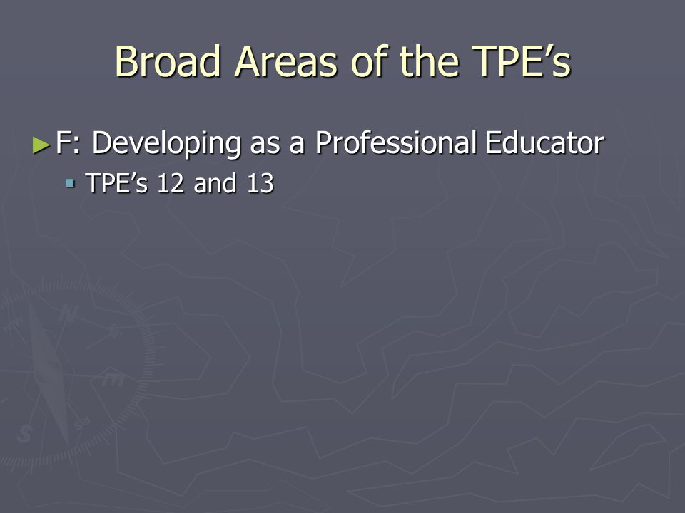 Broad Areas of the TPE's ► F: Developing as a Professional Educator  TPE's 12 and 13