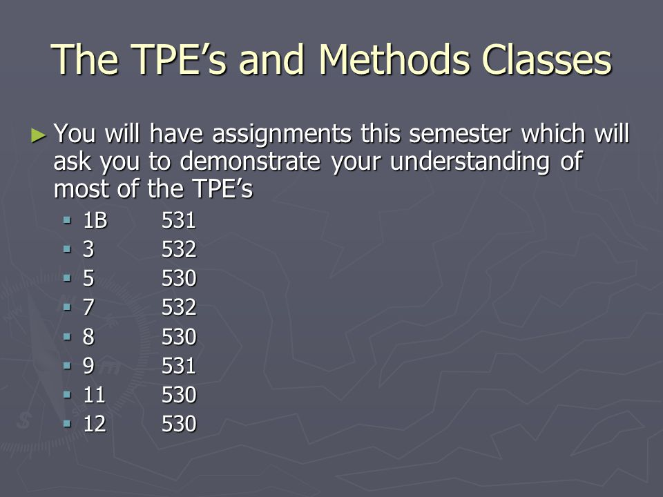 The TPE's and Methods Classes ► You will have assignments this semester which will ask you to demonstrate your understanding of most of the TPE's  1B531  3532  5530  7532  8530  9531  11530  12530