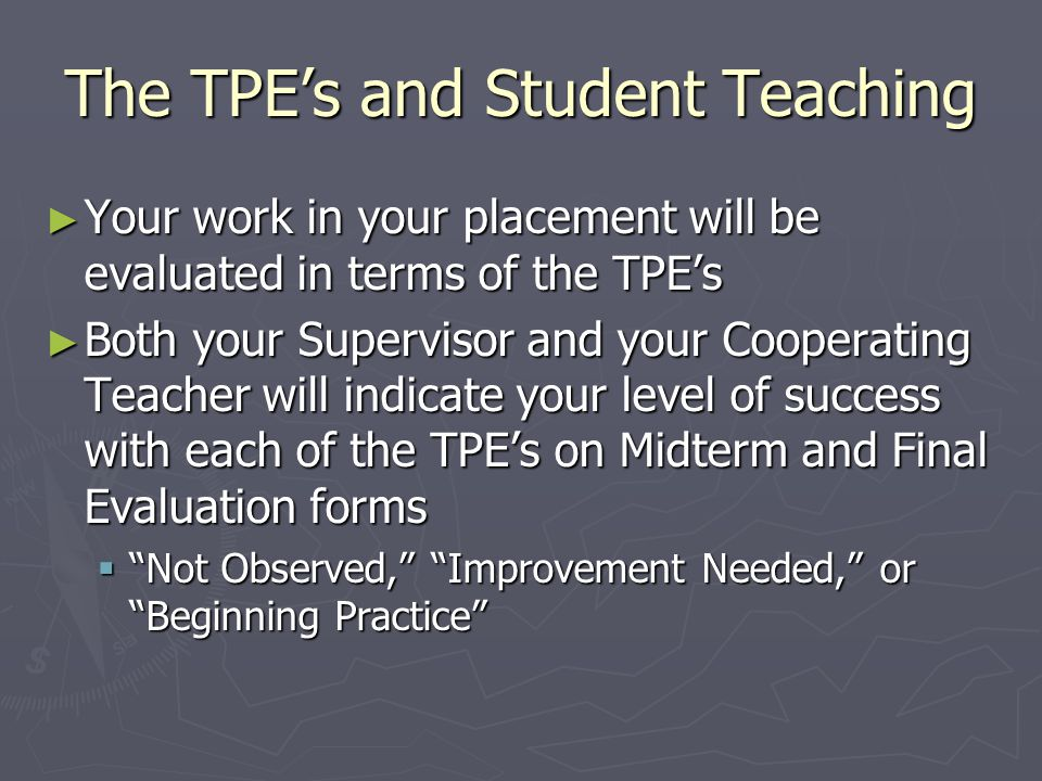 The TPE's and Student Teaching ► Your work in your placement will be evaluated in terms of the TPE's ► Both your Supervisor and your Cooperating Teacher will indicate your level of success with each of the TPE's on Midterm and Final Evaluation forms  Not Observed, Improvement Needed, or Beginning Practice