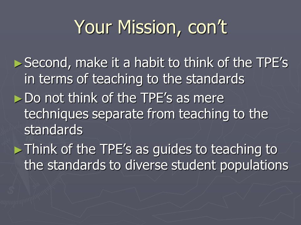 Your Mission, con't ► Second, make it a habit to think of the TPE's in terms of teaching to the standards ► Do not think of the TPE's as mere techniques separate from teaching to the standards ► Think of the TPE's as guides to teaching to the standards to diverse student populations