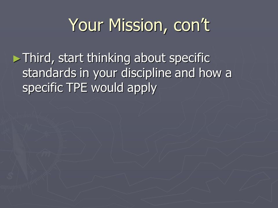 Your Mission, con't ► Third, start thinking about specific standards in your discipline and how a specific TPE would apply