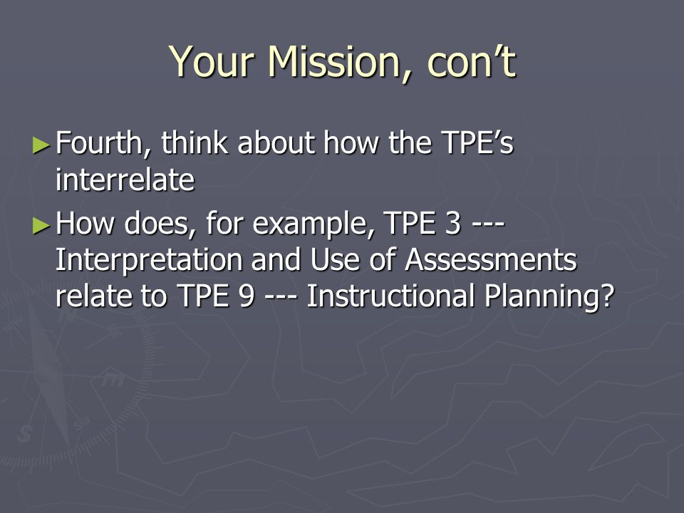 Your Mission, con't ► Fourth, think about how the TPE's interrelate ► How does, for example, TPE 3 --- Interpretation and Use of Assessments relate to TPE 9 --- Instructional Planning?