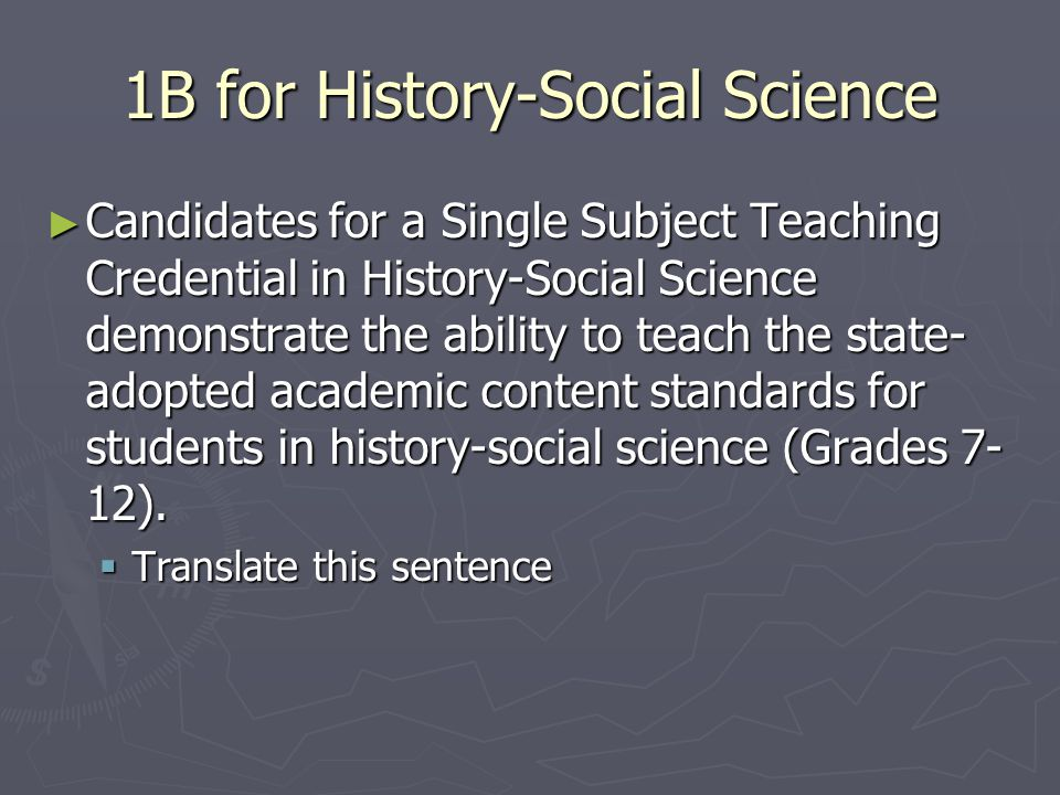 1B for History-Social Science ► Candidates for a Single Subject Teaching Credential in History-Social Science demonstrate the ability to teach the state- adopted academic content standards for students in history-social science (Grades 7- 12).