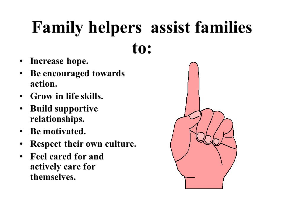 Families Must be at the Center of a self help Change Process  Working positively with the people who currently help or support the family or specific family members (family helpers).