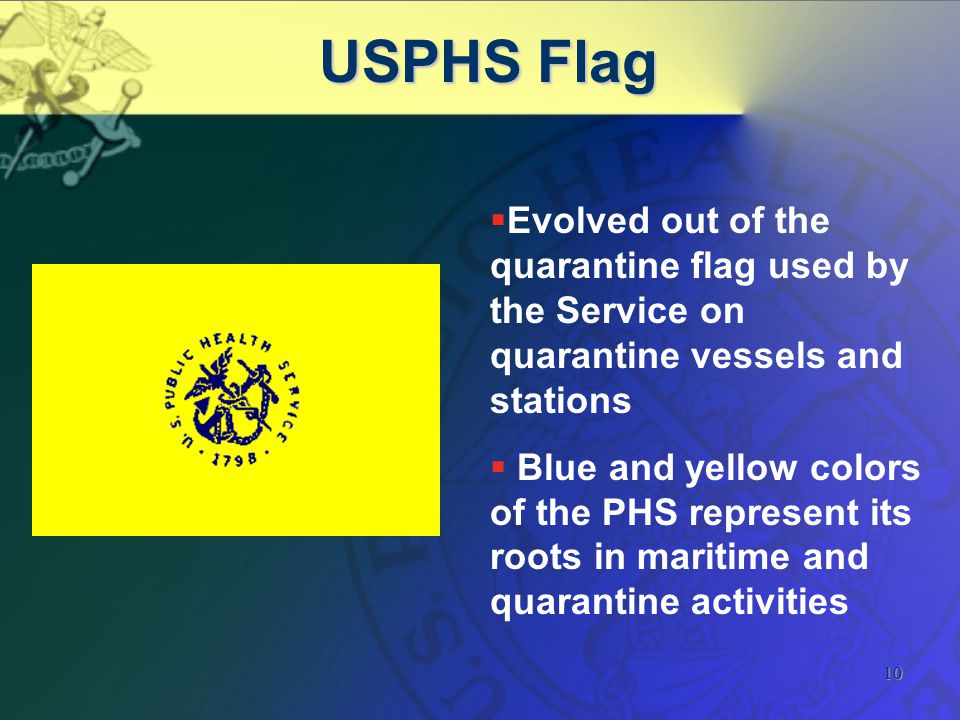 10 USPHS Flag   Evolved out of the quarantine flag used by the Service on quarantine vessels and stations   Blue and yellow colors of the PHS represent its roots in maritime and quarantine activities