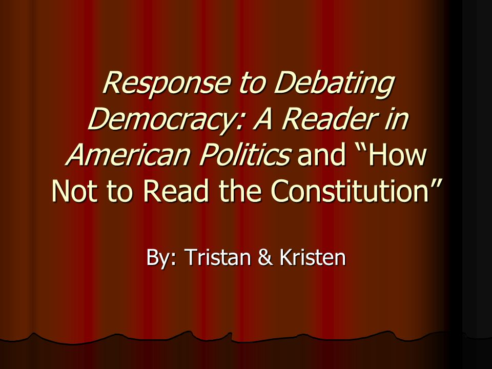 Response to Debating Democracy: A Reader in American Politics and How Not to Read the Constitution By: Tristan & Kristen