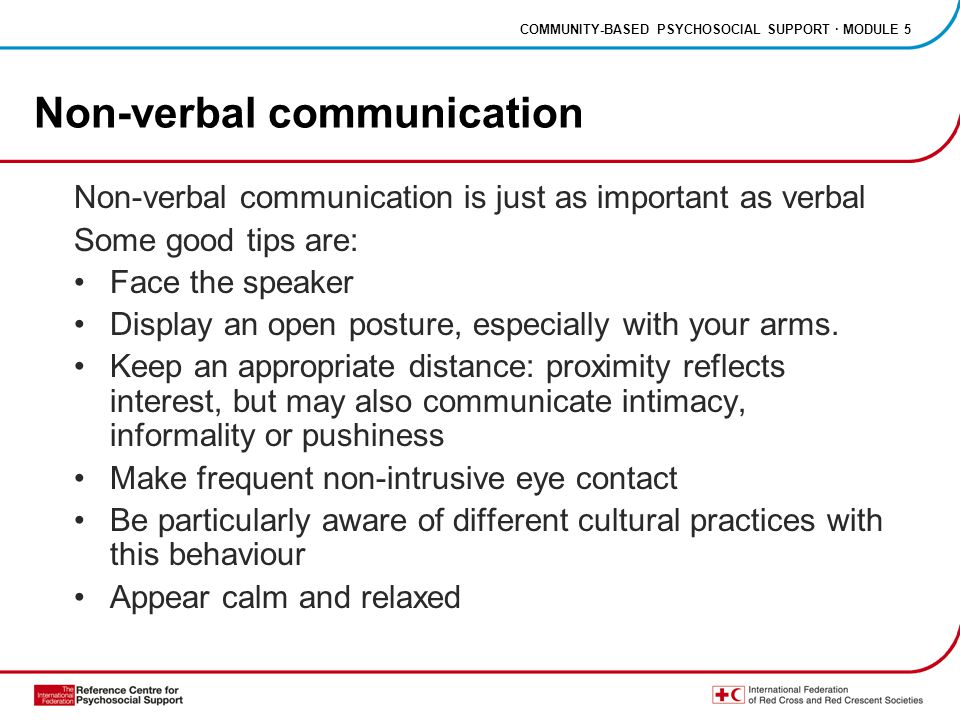 COMMUNITY-BASED PSYCHOSOCIAL SUPPORT · MODULE 5 Non-verbal communication Non-verbal communication is just as important as verbal Some good tips are: Face the speaker Display an open posture, especially with your arms.