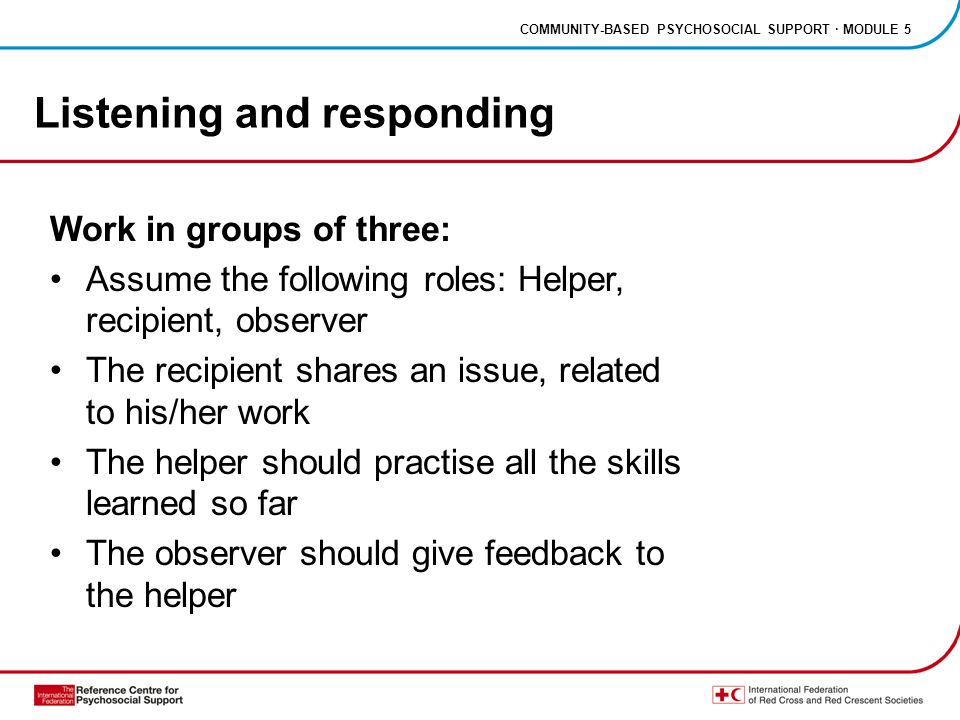 COMMUNITY-BASED PSYCHOSOCIAL SUPPORT · MODULE 5 Listening and responding Work in groups of three: Assume the following roles: Helper, recipient, observer The recipient shares an issue, related to his/her work The helper should practise all the skills learned so far The observer should give feedback to the helper