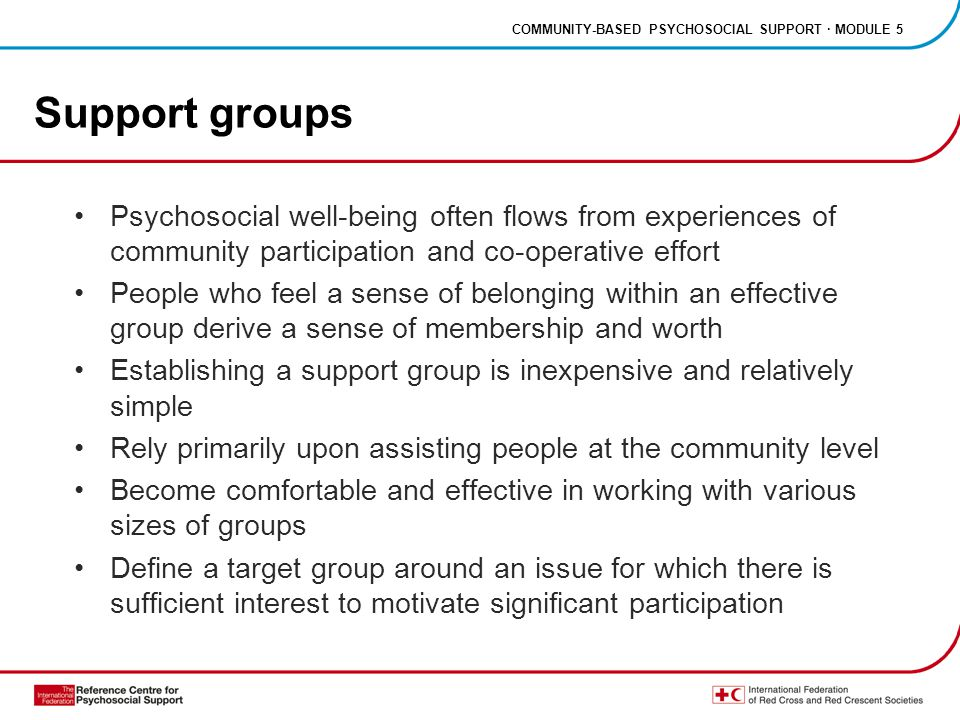 COMMUNITY-BASED PSYCHOSOCIAL SUPPORT · MODULE 5 Support groups Psychosocial well-being often flows from experiences of community participation and co-operative effort People who feel a sense of belonging within an effective group derive a sense of membership and worth Establishing a support group is inexpensive and relatively simple Rely primarily upon assisting people at the community level Become comfortable and effective in working with various sizes of groups Define a target group around an issue for which there is sufficient interest to motivate significant participation