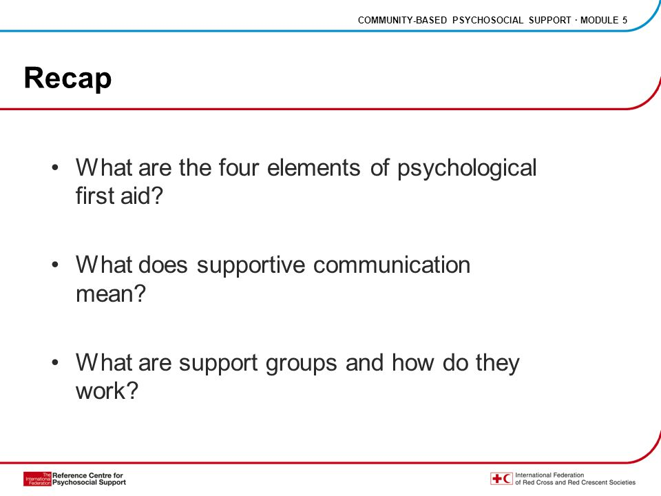 COMMUNITY-BASED PSYCHOSOCIAL SUPPORT · MODULE 5 Recap What are the four elements of psychological first aid.