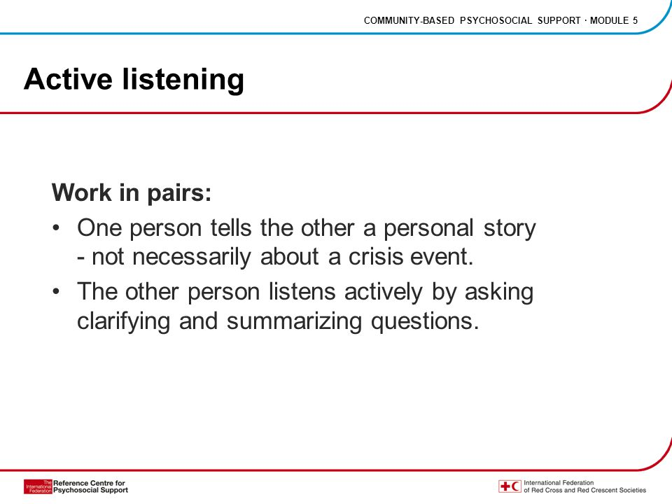 COMMUNITY-BASED PSYCHOSOCIAL SUPPORT · MODULE 5 Active listening Work in pairs: One person tells the other a personal story - not necessarily about a crisis event.