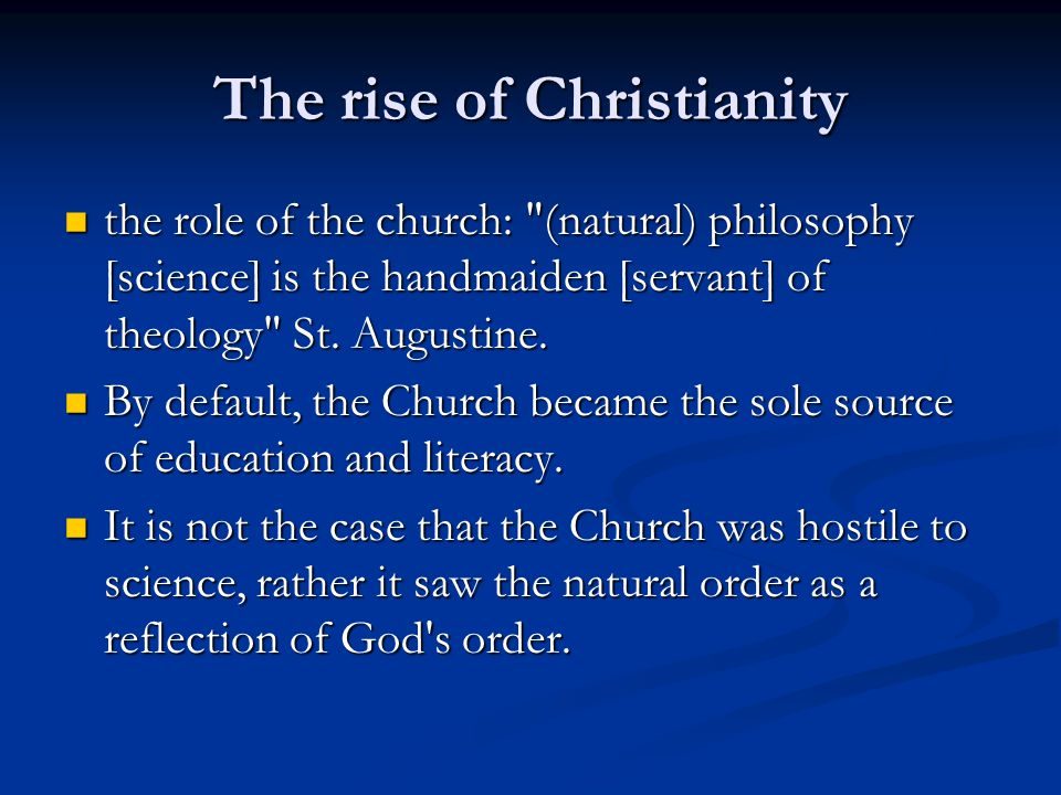 The rise of Christianity the role of the church: (natural) philosophy [science] is the handmaiden [servant] of theology St.