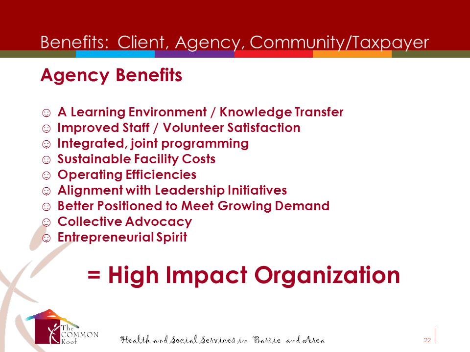 21 Benefits: Client, Agency, Community/Taxpayer Client Benefits ☺Physically and Emotionally Accessible ☺Reduced Stigma ☺Cultural Sensitivity ☺Assistan