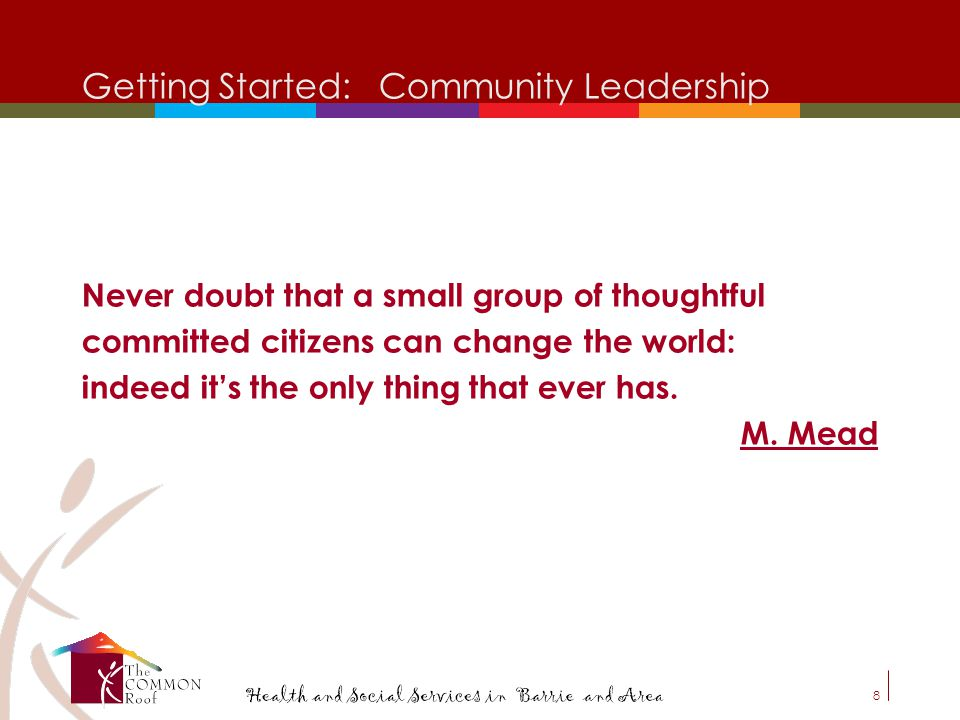 8 Getting Started: Community Leadership Never doubt that a small group of thoughtful committed citizens can change the world: indeed it's the only thing that ever has.
