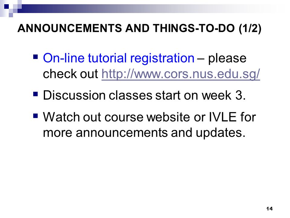14 ANNOUNCEMENTS AND THINGS-TO-DO (1/2)  On-line tutorial registration – please check out http://www.cors.nus.edu.sg/http://www.cors.nus.edu.sg/  Discussion classes start on week 3.