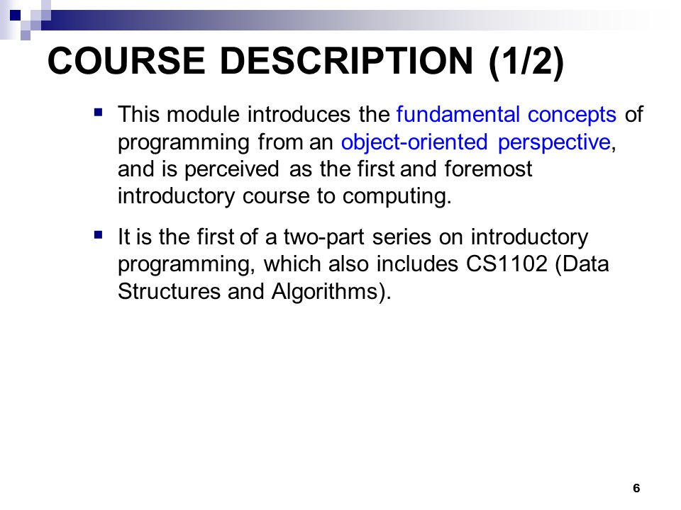 6 COURSE DESCRIPTION (1/2)  This module introduces the fundamental concepts of programming from an object-oriented perspective, and is perceived as the first and foremost introductory course to computing.