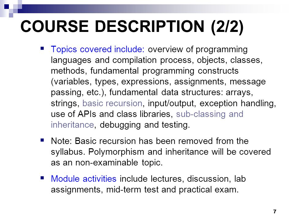 7 COURSE DESCRIPTION (2/2)  Topics covered include: overview of programming languages and compilation process, objects, classes, methods, fundamental programming constructs (variables, types, expressions, assignments, message passing, etc.), fundamental data structures: arrays, strings, basic recursion, input/output, exception handling, use of APIs and class libraries, sub-classing and inheritance, debugging and testing.
