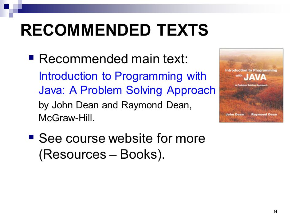 9 RECOMMENDED TEXTS  Recommended main text: Introduction to Programming with Java: A Problem Solving Approach by John Dean and Raymond Dean, McGraw-Hill.