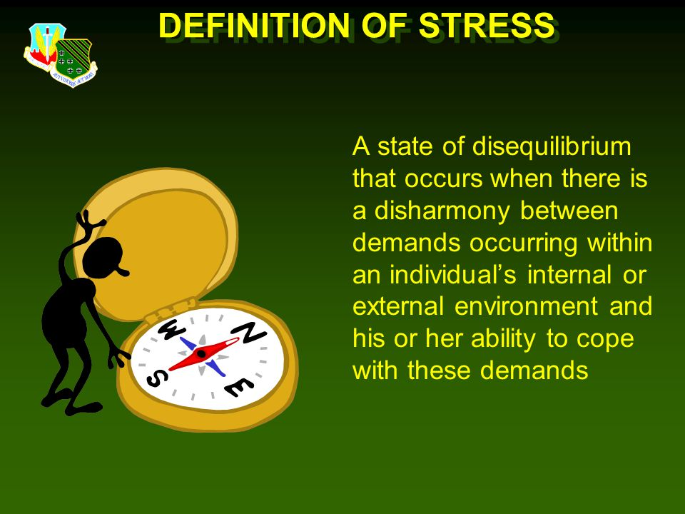 DEFINITION OF STRESS A state of disequilibrium that occurs when there is a disharmony between demands occurring within an individual's internal or external environment and his or her ability to cope with these demands