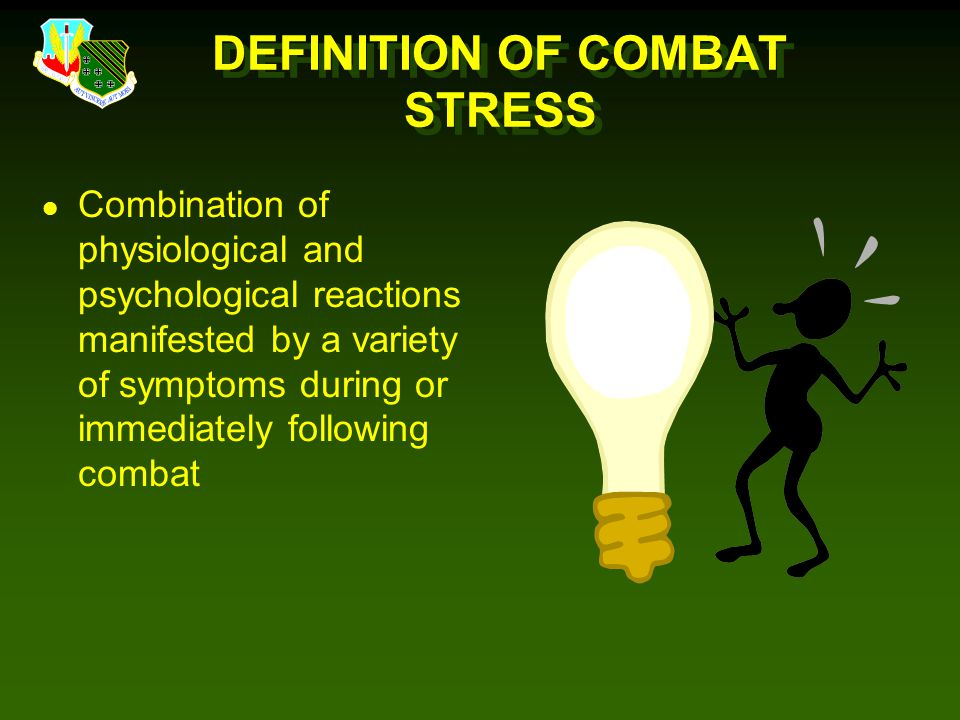 DEFINITION OF COMBAT STRESS l Combination of physiological and psychological reactions manifested by a variety of symptoms during or immediately following combat