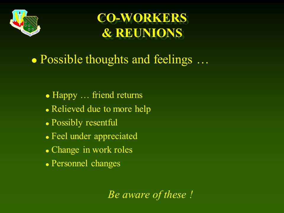 CO-WORKERS & REUNIONS l Possible thoughts and feelings … l Happy … friend returns l Relieved due to more help l Possibly resentful l Feel under appreciated l Change in work roles l Personnel changes Be aware of these !
