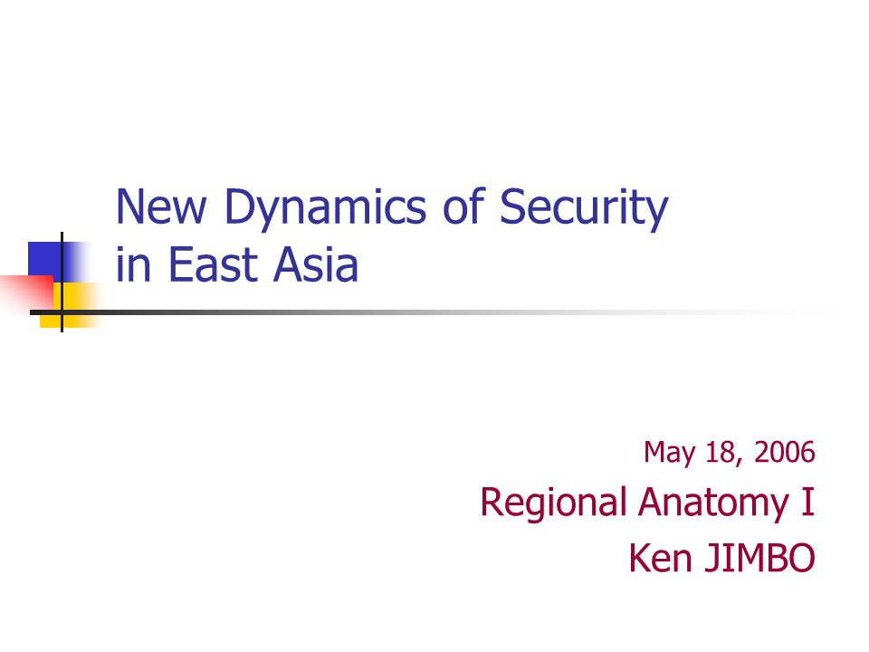New Dynamics of Security in East Asia May 18, 2006 Regional Anatomy I Ken JIMBO