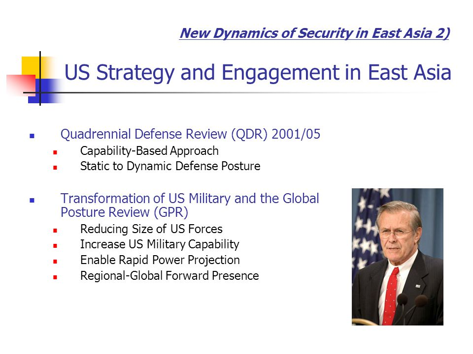 Quadrennial Defense Review (QDR) 2001/05 Capability-Based Approach Static to Dynamic Defense Posture Transformation of US Military and the Global Posture Review (GPR) Reducing Size of US Forces Increase US Military Capability Enable Rapid Power Projection Regional-Global Forward Presence New Dynamics of Security in East Asia 2) US Strategy and Engagement in East Asia